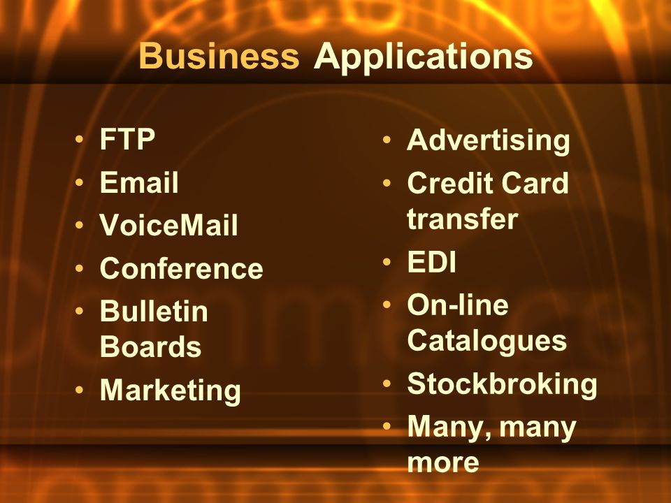 Business Applications FTP Email VoiceMail Conference Bulletin Boards Marketing Advertising Credit Card transfer EDI On-line Catalogues Stockbroking Many, many more