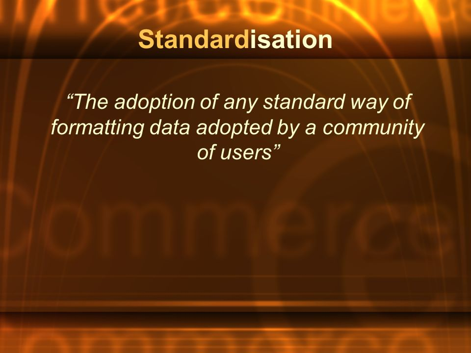 Standardisation The adoption of any standard way of formatting data adopted by a community of users