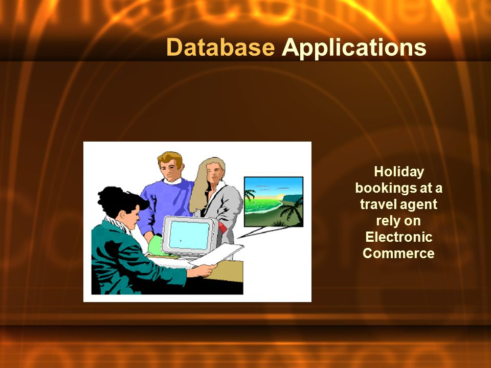 Database Applications Holiday bookings at a travel agent rely on Electronic Commerce