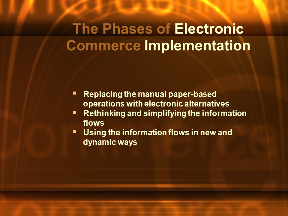 The Phases of Electronic Commerce Implementation  Replacing the manual paper-based operations with electronic alternatives  Rethinking and simplifyi