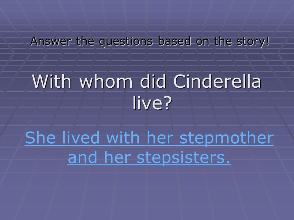Answer the questions based on the story! What is the title of the story? What is the story about? It's about a girl called CinderellaIt's about a girl