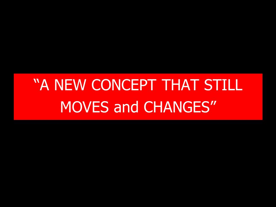 """A NEW CONCEPT THAT STILL MOVES and CHANGES"""