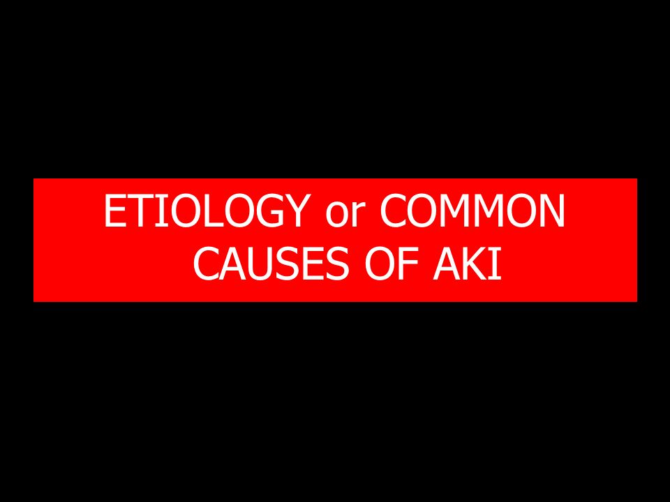 ETIOLOGY or COMMON CAUSES OF AKI