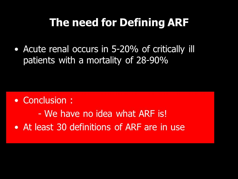 The need for Defining ARF Acute renal occurs in 5-20% of critically ill patients with a mortality of 28-90% Conclusion : - We have no idea what ARF is