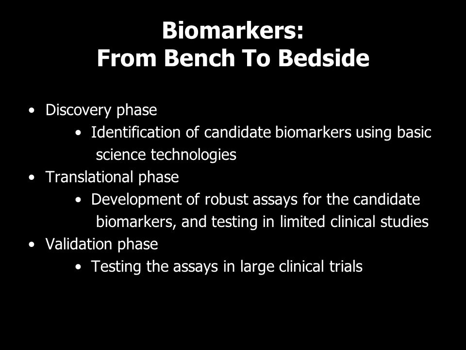 Biomarkers: From Bench To Bedside Discovery phase Identification of candidate biomarkers using basic science technologies Translational phase Developm