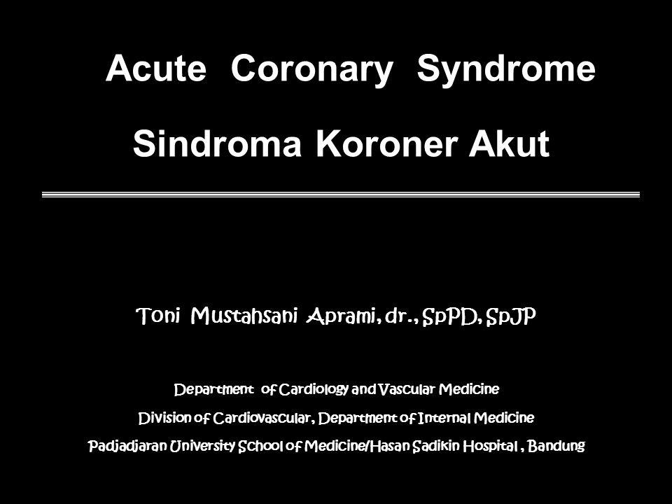 Acute Coronary Syndrome Sindroma Koroner Akut Toni Mustahsani Aprami, dr., SpPD, SpJP Department of Cardiology and Vascular Medicine Division of Cardiovascular, Department of Internal Medicine Padjadjaran University School of Medicine/Hasan Sadikin Hospital, Bandung