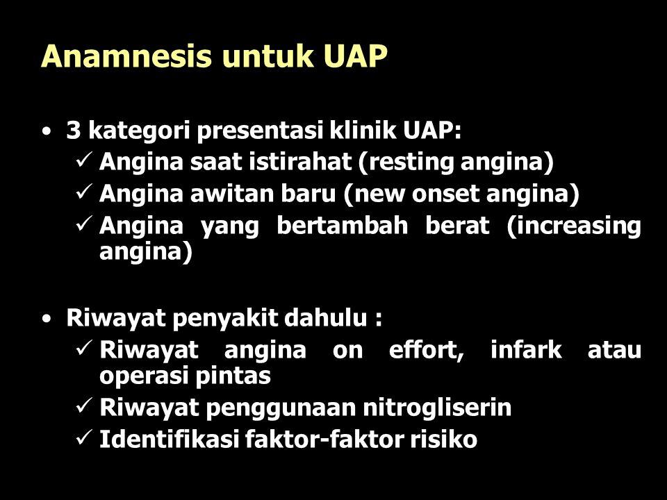 16 Anamnesis untuk UAP 3 kategori presentasi klinik UAP: Angina saat istirahat (resting angina) Angina awitan baru (new onset angina) Angina yang bertambah berat (increasing angina) Riwayat penyakit dahulu : Riwayat angina on effort, infark atau operasi pintas Riwayat penggunaan nitrogliserin Identifikasi faktor-faktor risiko