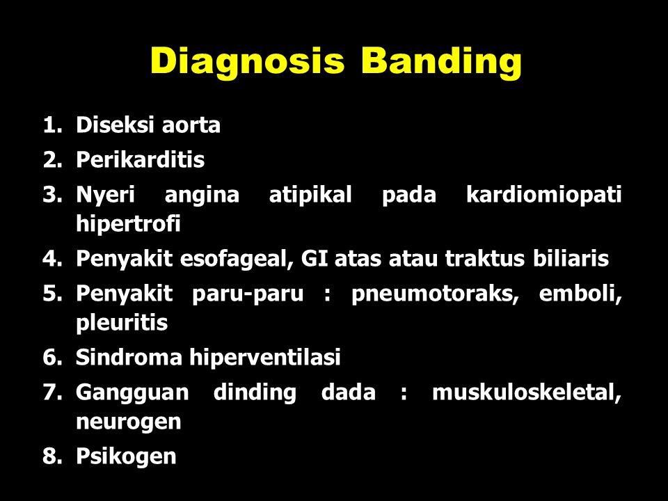 31 1.Diseksi aorta 2.Perikarditis 3.Nyeri angina atipikal pada kardiomiopati hipertrofi 4.Penyakit esofageal, GI atas atau traktus biliaris 5.Penyakit paru-paru : pneumotoraks, emboli, pleuritis 6.Sindroma hiperventilasi 7.Gangguan dinding dada : muskuloskeletal, neurogen 8.Psikogen Diagnosis Banding