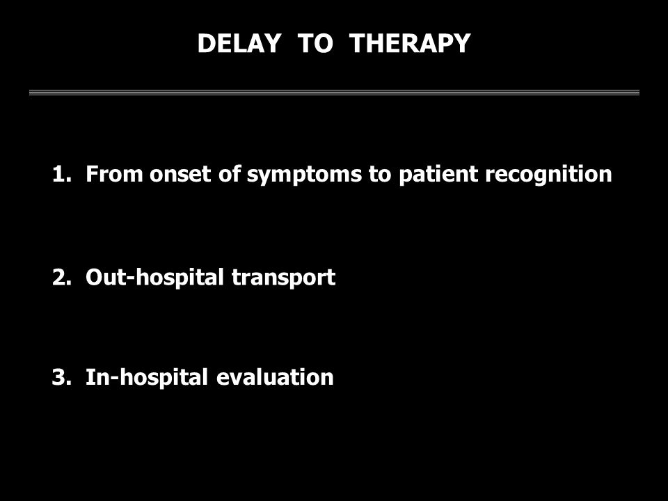 DELAY TO THERAPY 1. From onset of symptoms to patient recognition 2. Out-hospital transport 3. In-hospital evaluation
