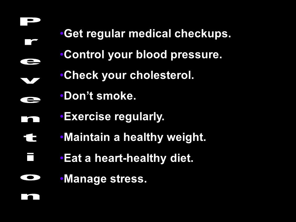 Get regular medical checkups. Control your blood pressure. Check your cholesterol. Don't smoke. Exercise regularly. Maintain a healthy weight. Eat a h