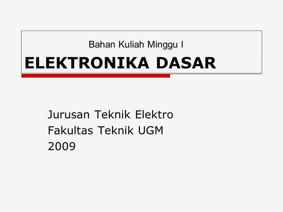 ELEKTRONIKA DASAR Jurusan Teknik Elektro Fakultas Teknik UGM 2009 Bahan Kuliah Minggu I