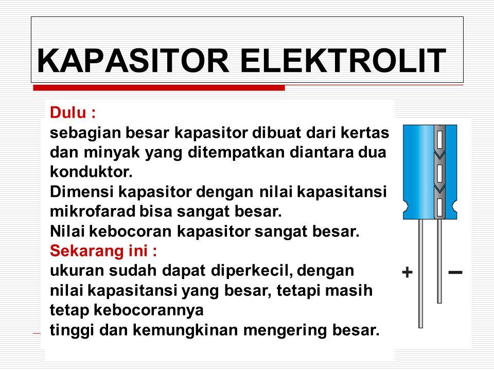 KAPASITOR ELEKTROLIT Dulu : sebagian besar kapasitor dibuat dari kertas dan minyak yang ditempatkan diantara dua konduktor.