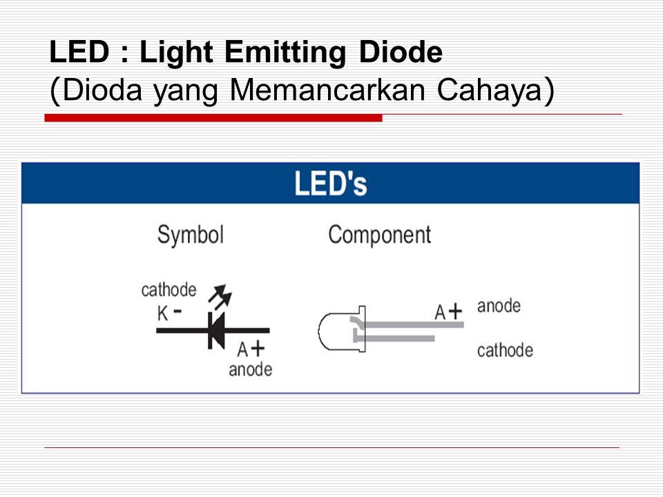 LED : Light Emitting Diode ( Dioda yang Memancarkan Cahaya )