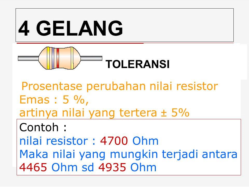 4 GELANG TOLERANSI Prosentase perubahan nilai resistor Emas : 5 %, artinya nilai yang tertera ± 5% Contoh : nilai resistor : 4700 Ohm Maka nilai yang mungkin terjadi antara 4465 Ohm sd 4935 Ohm