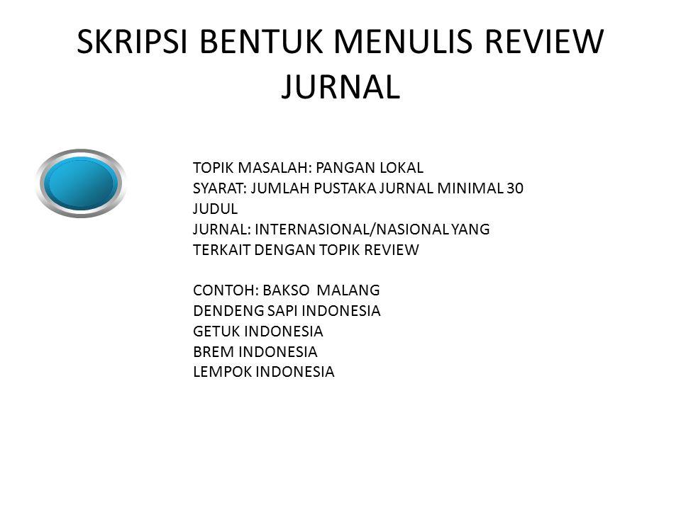 SKRIPSI BENTUK MENULIS REVIEW JURNAL TOPIK MASALAH: PANGAN LOKAL SYARAT: JUMLAH PUSTAKA JURNAL MINIMAL 30 JUDUL JURNAL: INTERNASIONAL/NASIONAL YANG TERKAIT DENGAN TOPIK REVIEW CONTOH: BAKSO MALANG DENDENG SAPI INDONESIA GETUK INDONESIA BREM INDONESIA LEMPOK INDONESIA
