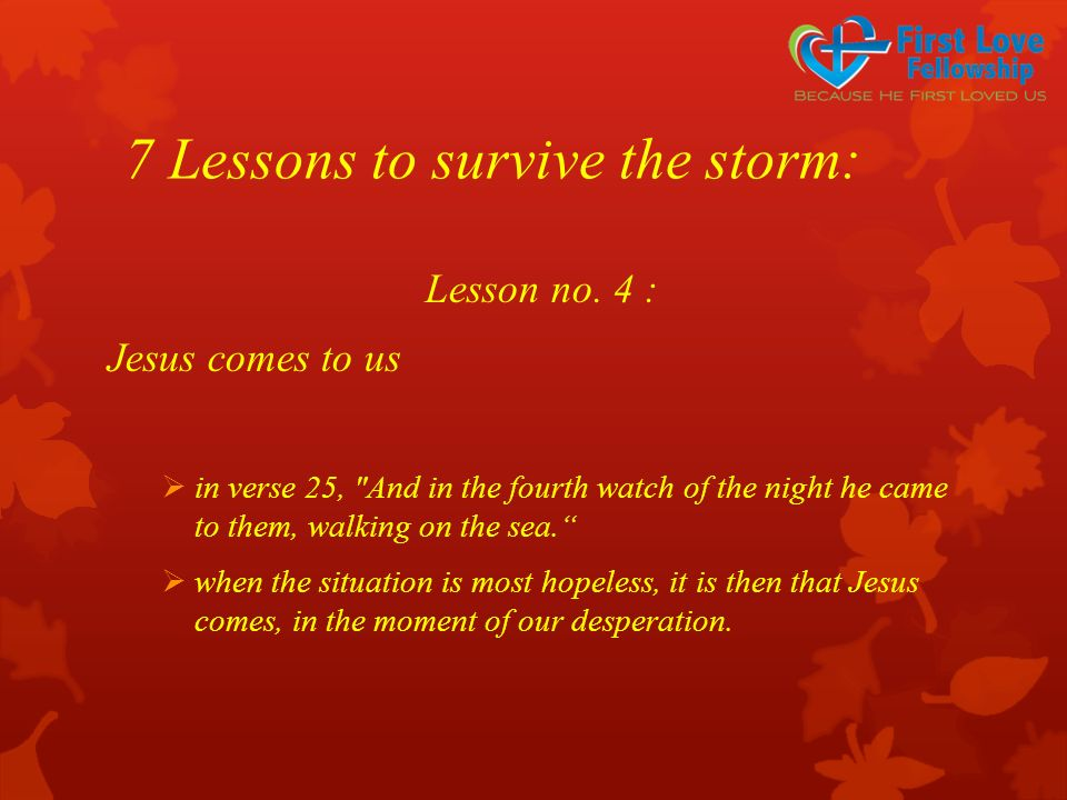 7 Lessons to survive the storm: Lesson no. 4 : Jesus comes to us  in verse 25,