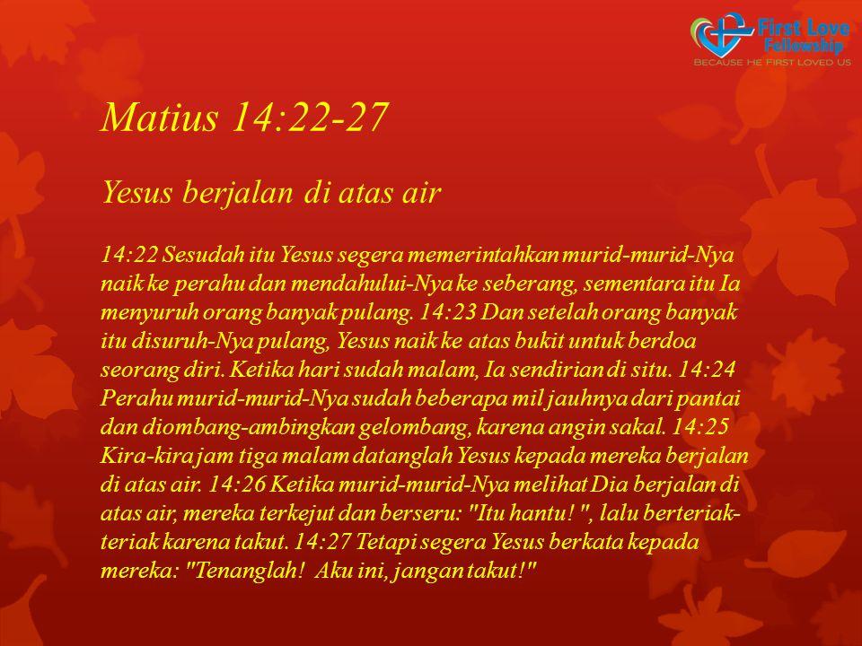 Matius 14:22-27 Yesus berjalan di atas air 14:22 Sesudah itu Yesus segera memerintahkan murid-murid-Nya naik ke perahu dan mendahului-Nya ke seberang, sementara itu Ia menyuruh orang banyak pulang.