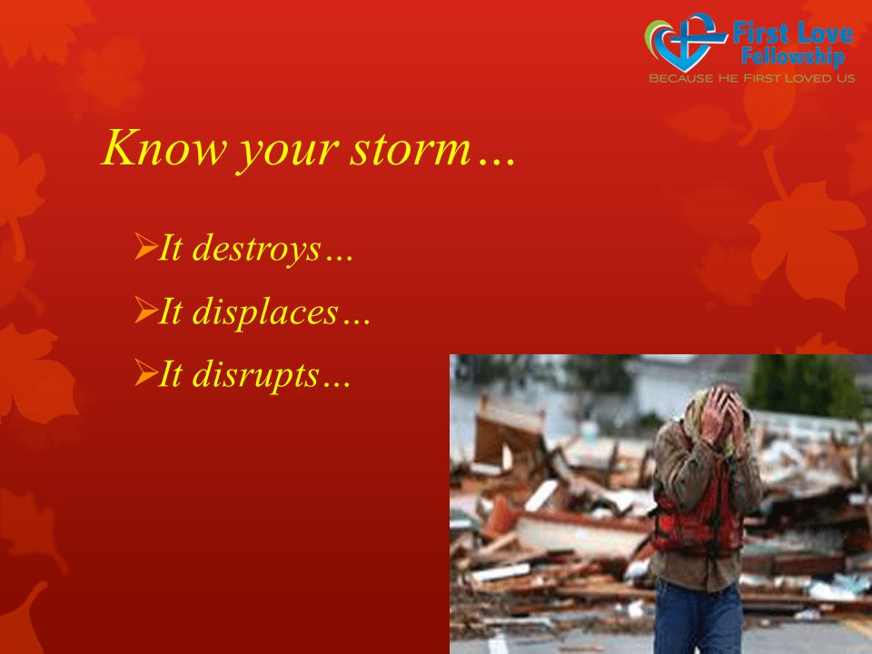 Know your storm…  It destroys…  It displaces…  It disrupts…