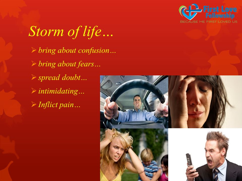 Storm of life…  bring about confusion…  bring about fears…  spread doubt…  intimidating…  Inflict pain…