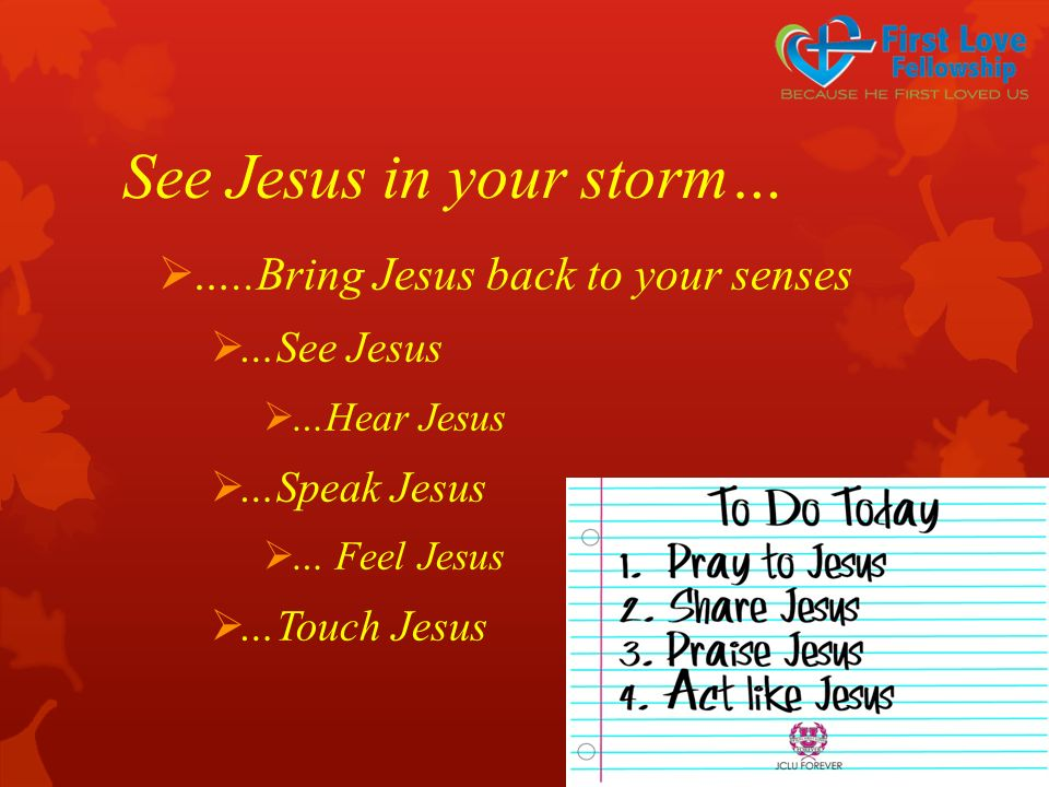 See Jesus in your storm…  …..Bring Jesus back to your senses  …See Jesus  …Hear Jesus  …Speak Jesus  … Feel Jesus  …Touch Jesus