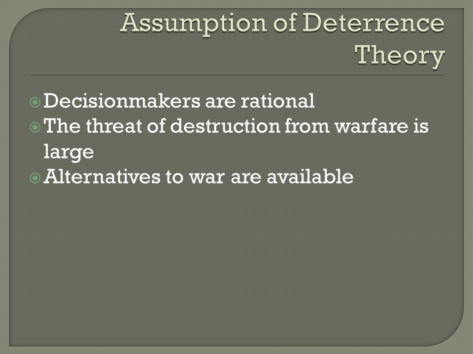  Decisionmakers are rational  The threat of destruction from warfare is large  Alternatives to war are available
