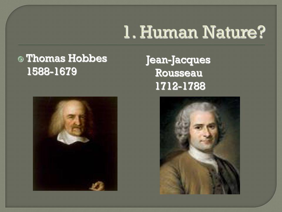 1. Human Nature?  Thomas Hobbes 1588-1679 Jean-Jacques Rousseau 1712-1788 1712-1788