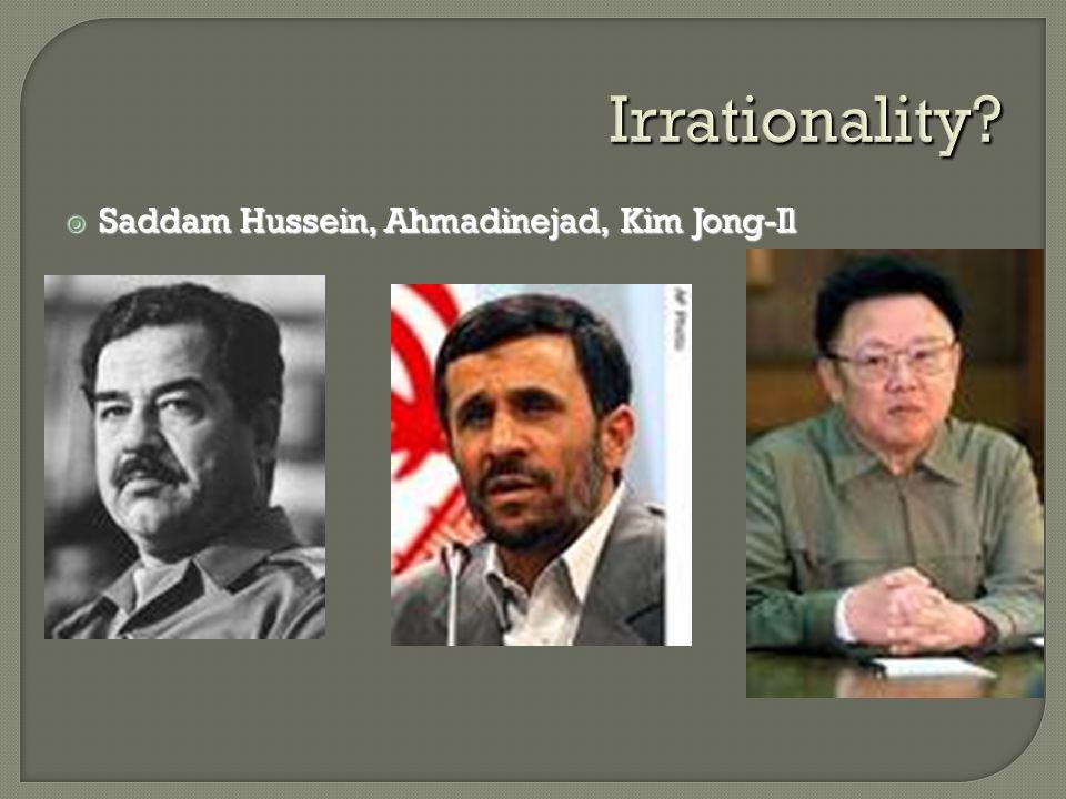 Irrationality?  Saddam Hussein, Ahmadinejad, Kim Jong-Il