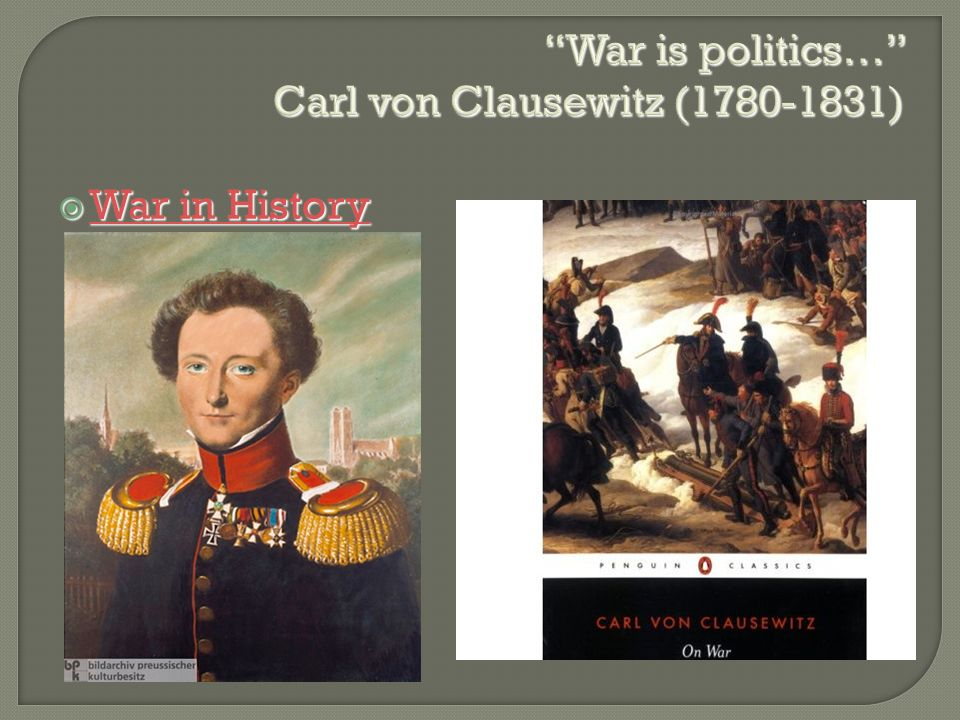 """""""War is politics…"""" Carl von Clausewitz (1780-1831)  War in History War in History War in History"""