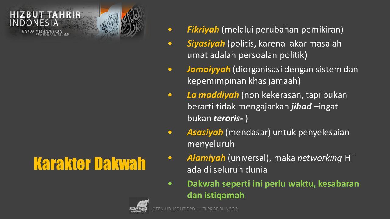 OPEN HOUSE HT DPD II HTI PROBOLINGGO Karakter Dakwah Fikriyah (melalui perubahan pemikiran) Siyasiyah (politis, karena akar masalah umat adalah persoalan politik) Jamaiyyah (diorganisasi dengan sistem dan kepemimpinan khas jamaah) La maddiyah (non kekerasan, tapi bukan berarti tidak mengajarkan jihad –ingat bukan teroris- ) Asasiyah (mendasar) untuk penyelesaian menyeluruh Alamiyah (universal), maka networking HT ada di seluruh dunia Dakwah seperti ini perlu waktu, kesabaran dan istiqamah