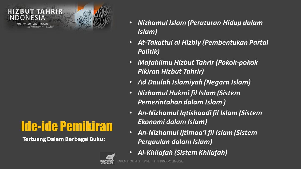 OPEN HOUSE HT DPD II HTI PROBOLINGGO Ide-ide Pemikiran Nizhamul Islam (Peraturan Hidup dalam Islam) At-Takattul al Hizbiy (Pembentukan Partai Politik) Mafahiimu Hizbut Tahrir (Pokok-pokok Pikiran Hizbut Tahrir) Ad Daulah Islamiyah (Negara Islam) Nizhamul Hukmi fil Islam (Sistem Pemerintahan dalam Islam ) An-Nizhamul Iqtishaadi fil Islam (Sistem Ekonomi dalam Islam) An-Nizhamul Ijtimaa'I fil Islam (Sistem Pergaulan dalam Islam) Al-Khilafah (Sistem Khilafah) Tertuang Dalam Berbagai Buku: