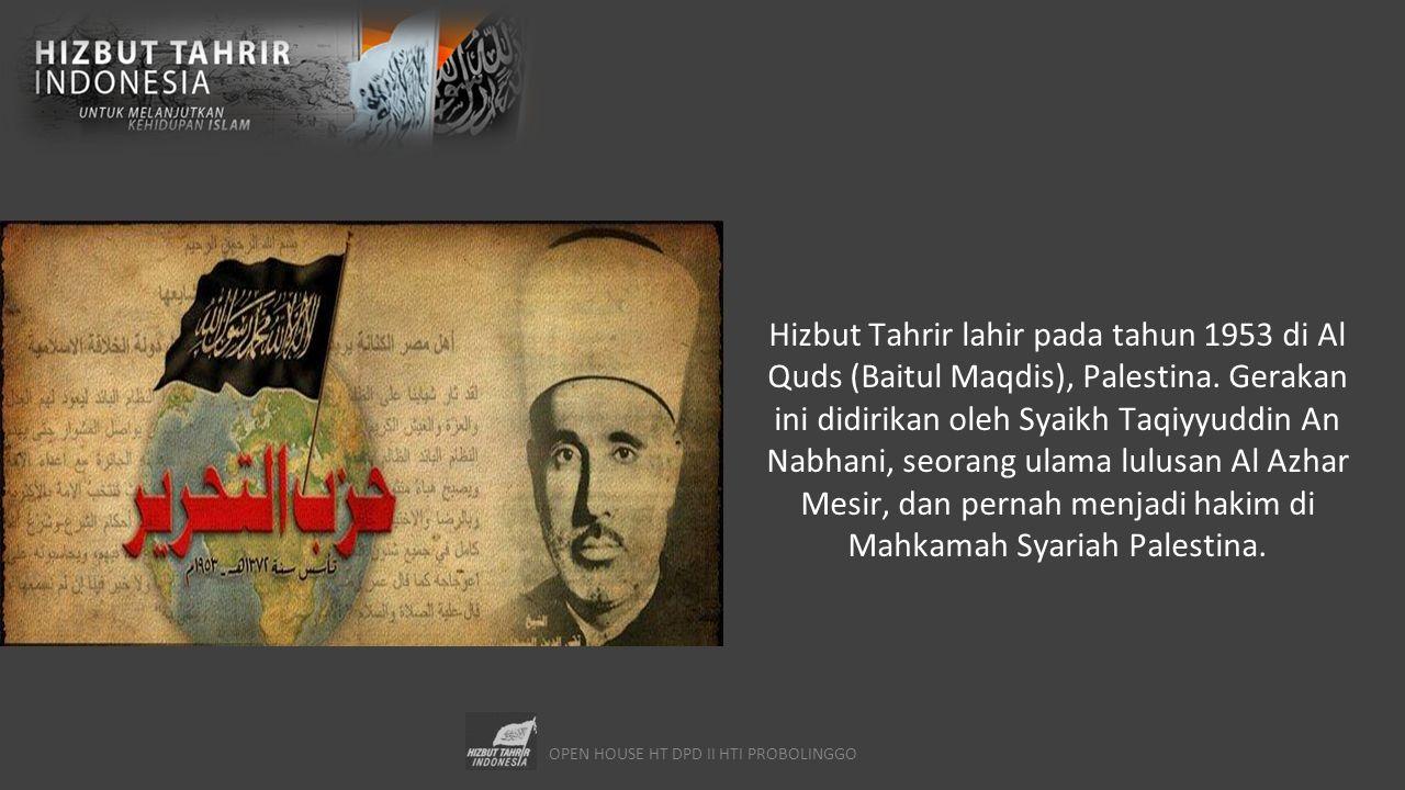 OPEN HOUSE HT DPD II HTI PROBOLINGGO Hizbut Tahrir lahir pada tahun 1953 di Al Quds (Baitul Maqdis), Palestina. Gerakan ini didirikan oleh Syaikh Taqi