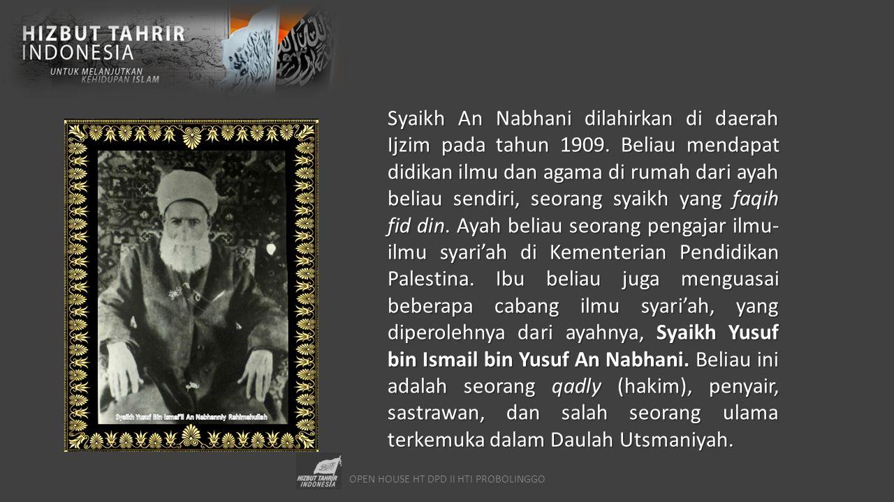 OPEN HOUSE HT DPD II HTI PROBOLINGGO Syaikh An Nabhani dilahirkan di daerah Ijzim pada tahun 1909. Beliau mendapat didikan ilmu dan agama di rumah dar