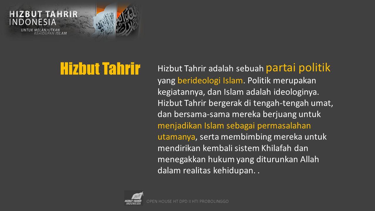 OPEN HOUSE HT DPD II HTI PROBOLINGGO Latar Belakang Hizbut Tahrir didirikan dalam rangka memenuhi seruan Allah SWT: وَلْتَكُن مِّنكُمْ أُمَّةٌ يَدْعُونَ إِلَى الْخَيْرِ وَيَأْمُرُونَ بِالْمَعْرُوفِ وَيَنْهَوْنَ عَنِ الْمُنكَرِ وَأُوْلَـئِكَ هُمُ الْمُفْلِحُونَ Dan Hendaklah ada di antara kalian sekelompok orang yang menyeru kepada kebaikan, memerintahkan kepada yang ma'ruf dan mencegah dari yang munkar.