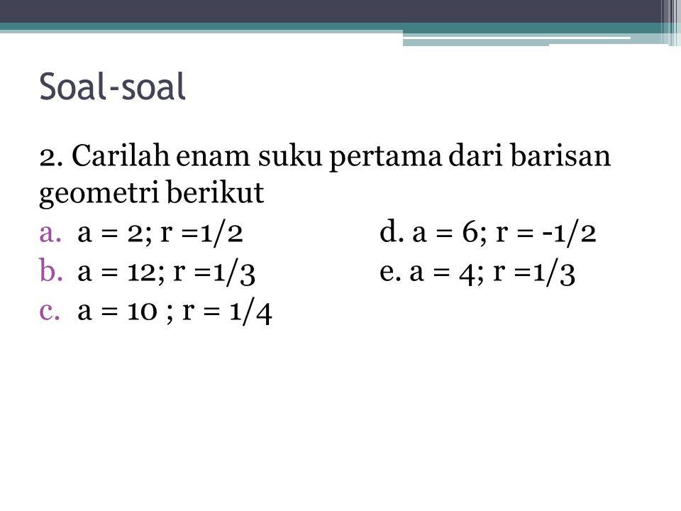 Soal-soal 2. Carilah enam suku pertama dari barisan geometri berikut a.a = 2; r =1/2d. a = 6; r = -1/2 b.a = 12; r =1/3e. a = 4; r =1/3 c.a = 10 ; r =