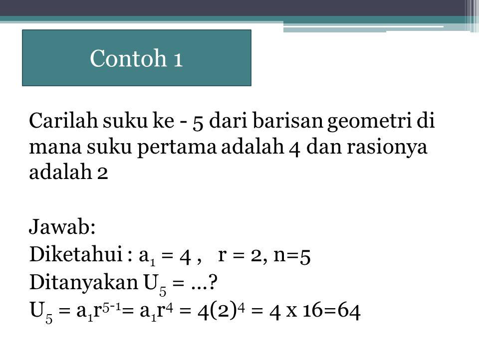 Contoh 1 Carilah suku ke - 5 dari barisan geometri di mana suku pertama adalah 4 dan rasionya adalah 2 Jawab: Diketahui : a 1 = 4, r = 2, n=5 Ditanyak