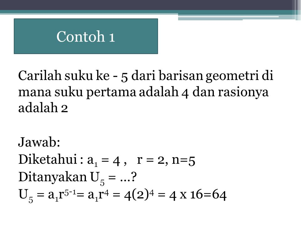 Contoh 2 Carilah suku ke - 5 dari barisan geometri di mana suku 2 adalah 8 & suku ke 4 adalah 32 Jawab: Diketahui : a 2 = 8, a 4 = 32 n=5 Ditanyakan U 5 = …?