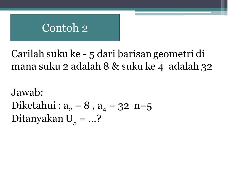 Contoh 2 Carilah suku ke - 5 dari barisan geometri di mana suku 2 adalah 8 & suku ke 4 adalah 32 Jawab: Diketahui : a 2 = 8, a 4 = 32 n=5 Ditanyakan U