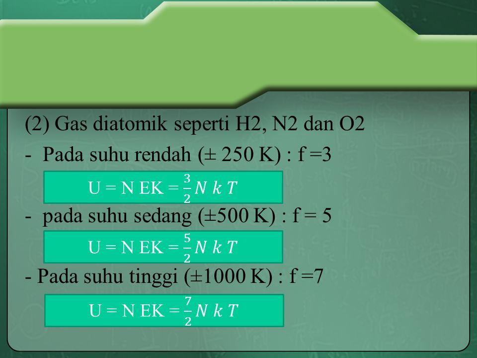 (2) Gas diatomik seperti H2, N2 dan O2 -Pada suhu rendah (± 250 K) : f =3 -pada suhu sedang (±500 K) : f = 5 - Pada suhu tinggi (±1000 K) : f =7