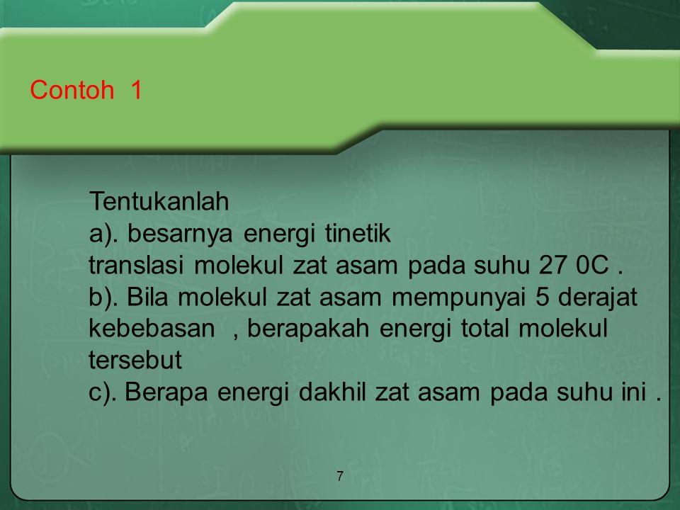 7 Contoh 1 Tentukanlah a). besarnya energi tinetik translasi molekul zat asam pada suhu 27 0C. b). Bila molekul zat asam mempunyai 5 derajat kebebasan