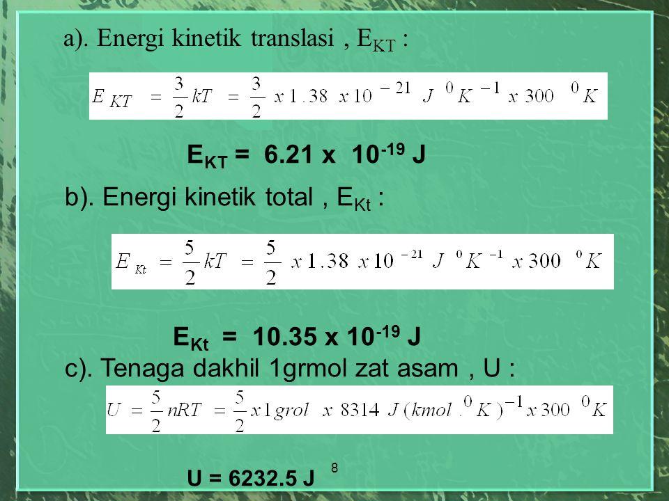 8 E KT = 6.21 x 10 -19 J b). Energi kinetik total, E Kt : E Kt = 10.35 x 10 -19 J c). Tenaga dakhil 1grmol zat asam, U : U = 6232.5 J a). Energi kinet