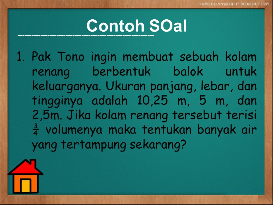 Contoh SOal 1.Pak Tono ingin membuat sebuah kolam renang berbentuk balok untuk keluarganya. Ukuran panjang, lebar, dan tingginya adalah 10,25 m, 5 m,