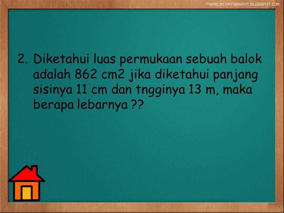 2.Diketahui luas permukaan sebuah balok adalah 862 cm2 jika diketahui panjang sisinya 11 cm dan tngginya 13 m, maka berapa lebarnya ??