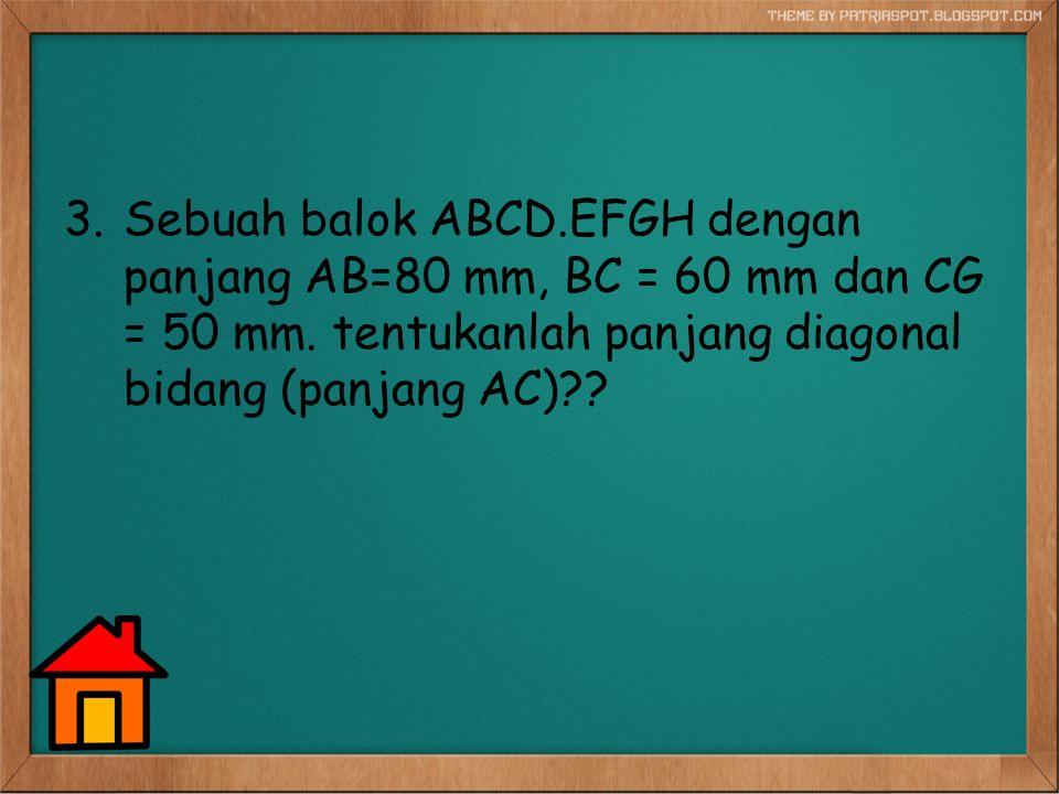 3.Sebuah balok ABCD.EFGH dengan panjang AB=80 mm, BC = 60 mm dan CG = 50 mm. tentukanlah panjang diagonal bidang (panjang AC)??