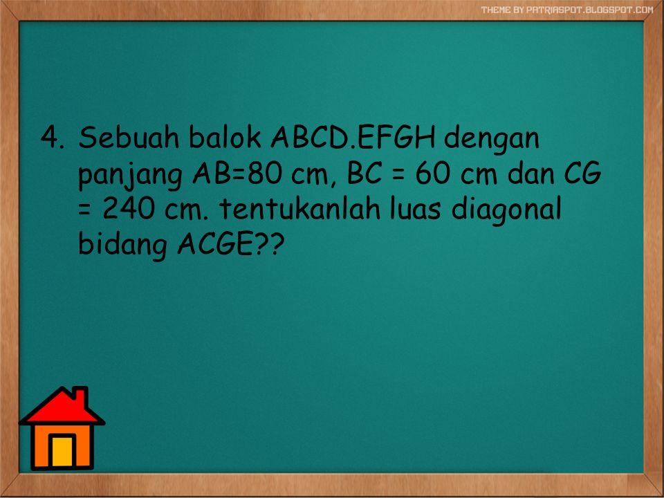 4.Sebuah balok ABCD.EFGH dengan panjang AB=80 cm, BC = 60 cm dan CG = 240 cm. tentukanlah luas diagonal bidang ACGE??