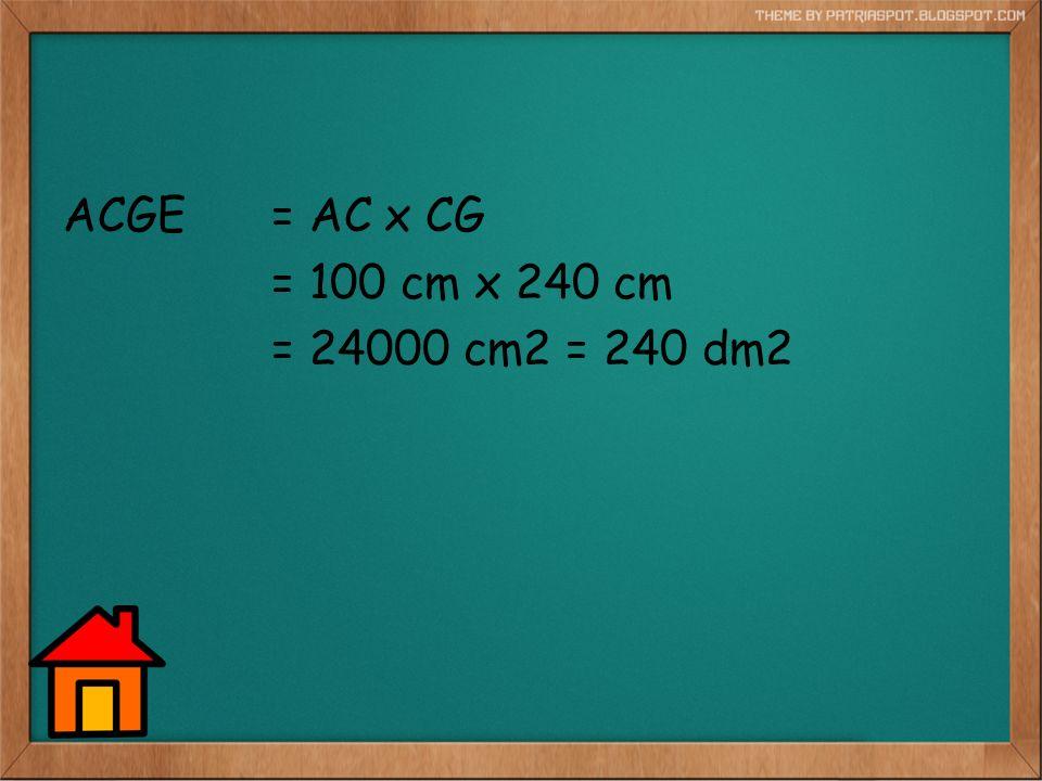ACGE = AC x CG = 100 cm x 240 cm = 24000 cm2 = 240 dm2