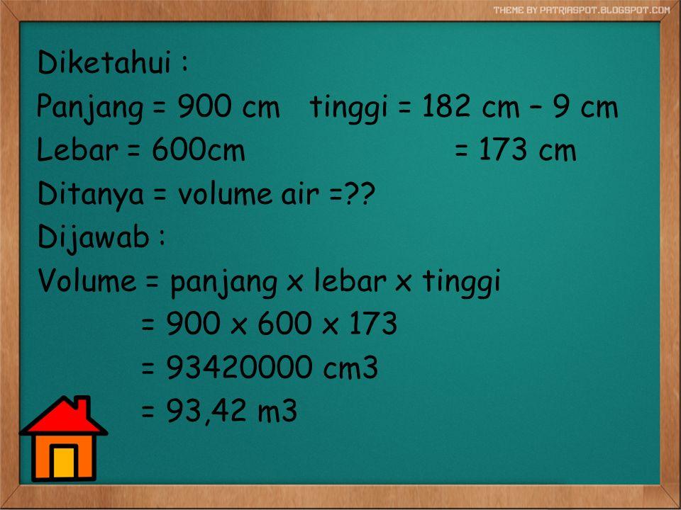 Diketahui : Panjang = 900 cm tinggi = 182 cm – 9 cm Lebar = 600cm = 173 cm Ditanya = volume air =?? Dijawab : Volume = panjang x lebar x tinggi = 900
