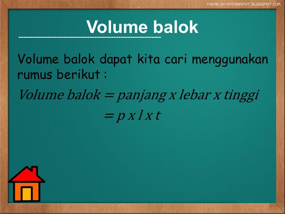Volume balok Volume balok dapat kita cari menggunakan rumus berikut : Volume balok = panjang x lebar x tinggi = p x l x t ----------------------------