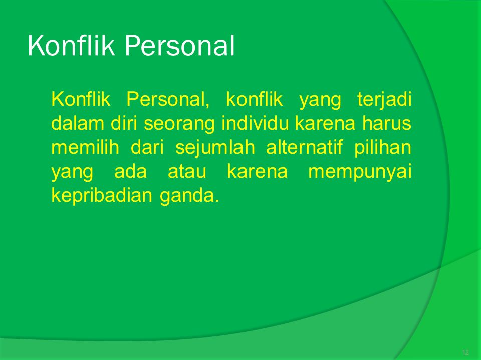 Konflik Personal  Konflik Personal, konflik yang terjadi dalam diri seorang individu karena harus memilih dari sejumlah alternatif pilihan yang ada atau karena mempunyai kepribadian ganda.