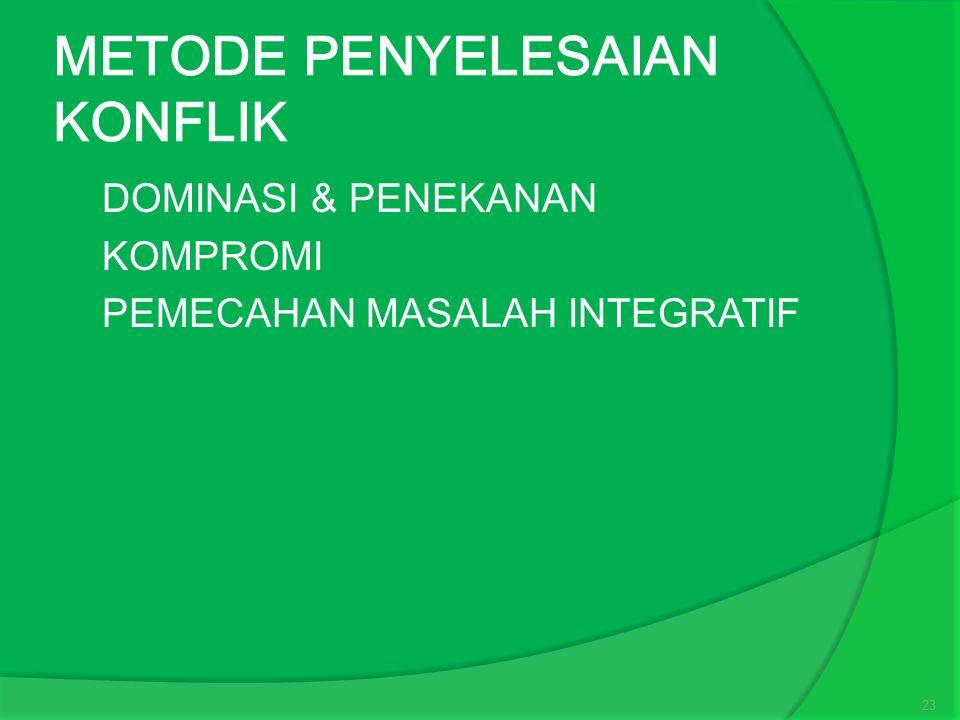 METODE PENYELESAIAN KONFLIK  DOMINASI & PENEKANAN  KOMPROMI  PEMECAHAN MASALAH INTEGRATIF 23