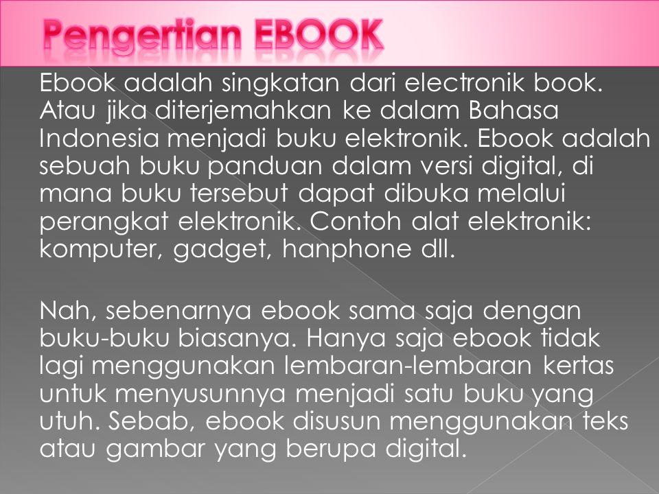 Ebook adalah singkatan dari electronik book. Atau jika diterjemahkan ke dalam Bahasa Indonesia menjadi buku elektronik. Ebook adalah sebuah buku pandu